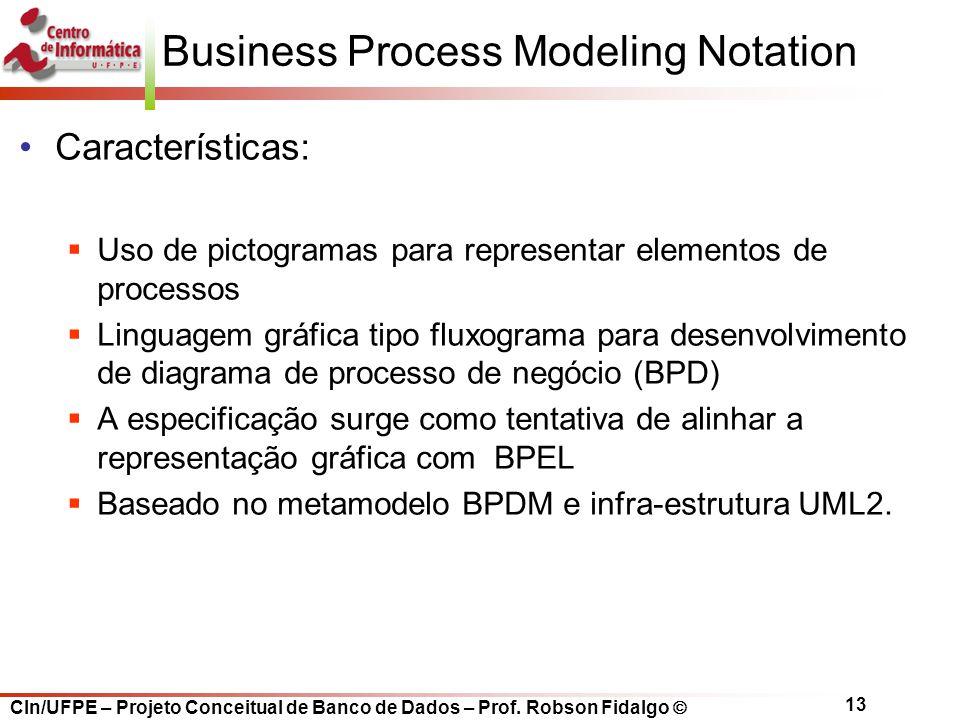 CIn/UFPE – Projeto Conceitual de Banco de Dados – Prof. Robson Fidalgo  13 Business Process Modeling Notation Características:  Uso de pictogramas p