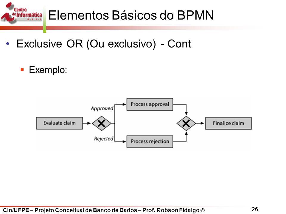 CIn/UFPE – Projeto Conceitual de Banco de Dados – Prof. Robson Fidalgo  26 Elementos Básicos do BPMN Exclusive OR (Ou exclusivo) - Cont  Exemplo: