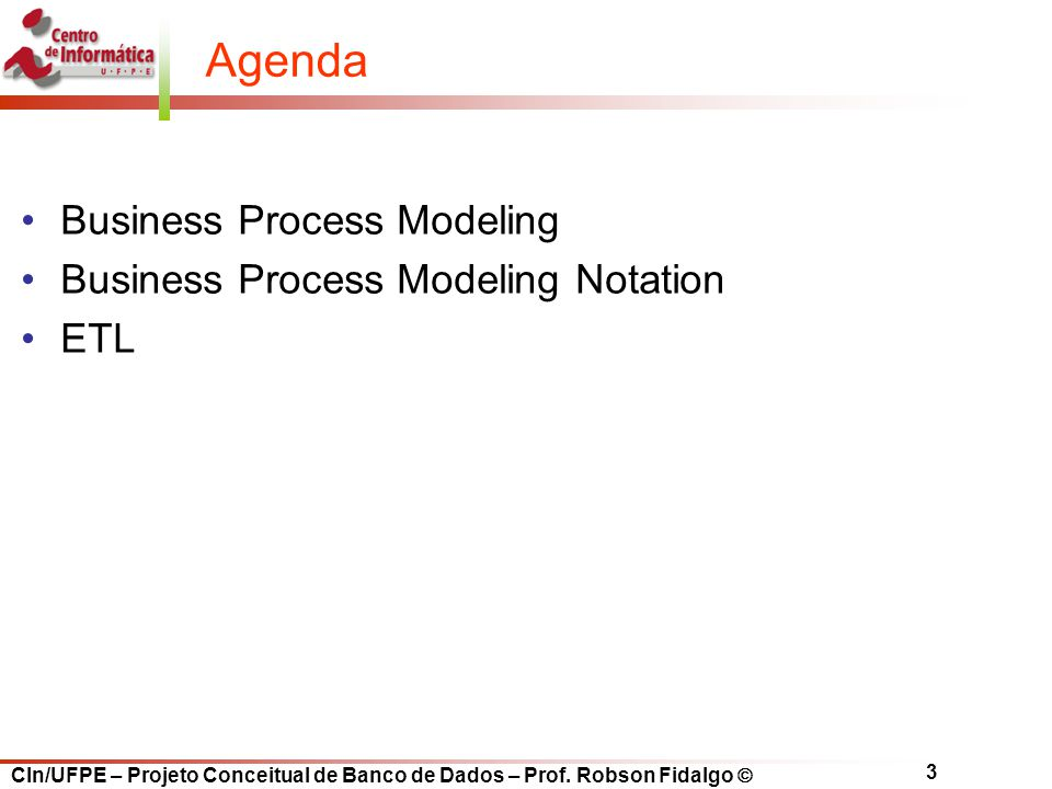 CIn/UFPE – Projeto Conceitual de Banco de Dados – Prof. Robson Fidalgo  3 Agenda Business Process Modeling Business Process Modeling Notation ETL