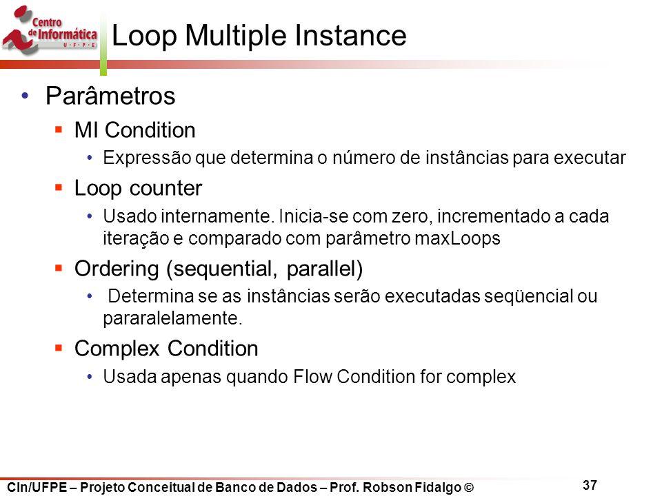 CIn/UFPE – Projeto Conceitual de Banco de Dados – Prof. Robson Fidalgo  37 Loop Multiple Instance Parâmetros  MI Condition Expressão que determina o