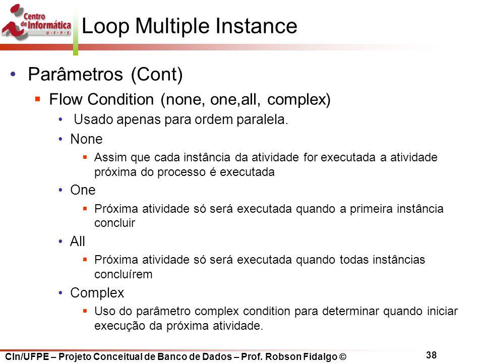 CIn/UFPE – Projeto Conceitual de Banco de Dados – Prof. Robson Fidalgo  38 Loop Multiple Instance Parâmetros (Cont)  Flow Condition (none, one,all,
