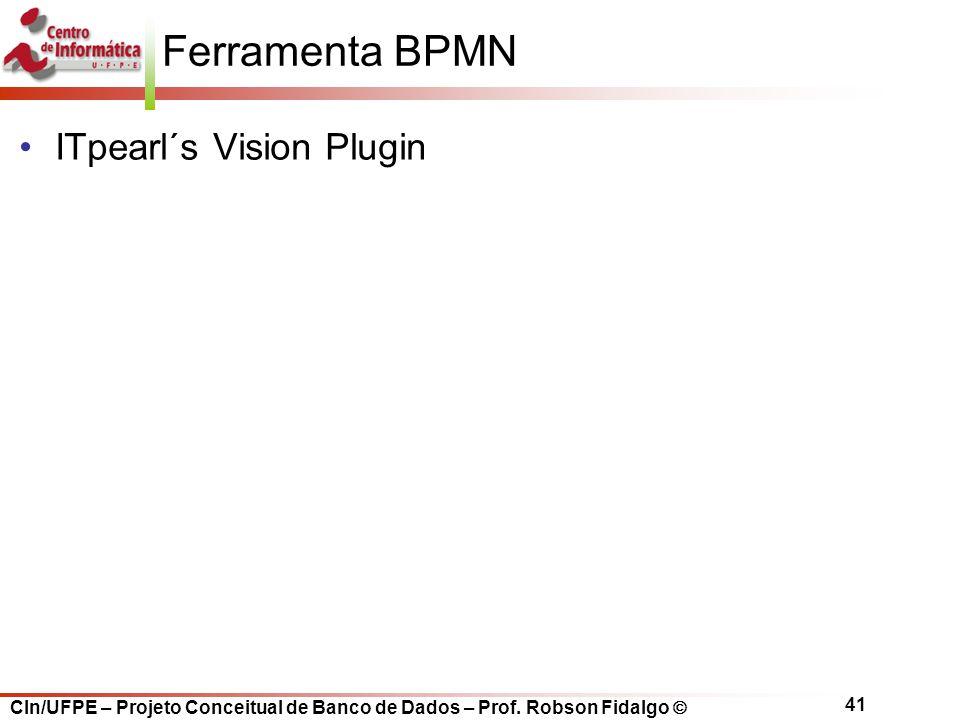 CIn/UFPE – Projeto Conceitual de Banco de Dados – Prof. Robson Fidalgo  41 Ferramenta BPMN ITpearl´s Vision Plugin