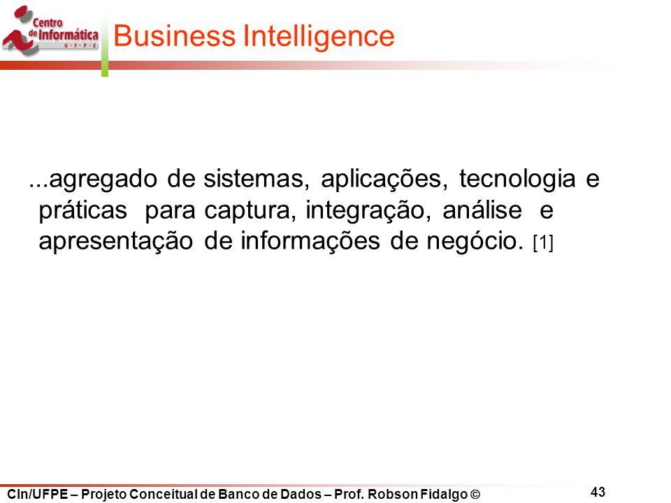 CIn/UFPE – Projeto Conceitual de Banco de Dados – Prof. Robson Fidalgo  43 Business Intelligence...agregado de sistemas, aplicações, tecnologia e prá