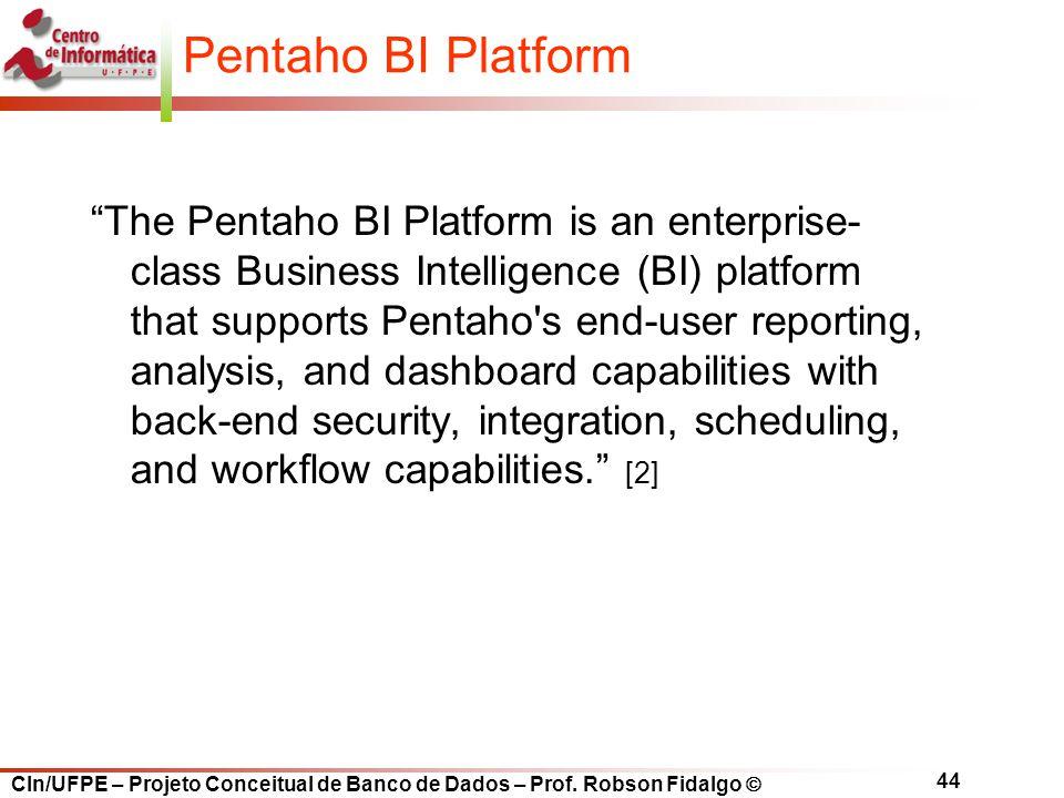 "CIn/UFPE – Projeto Conceitual de Banco de Dados – Prof. Robson Fidalgo  44 Pentaho BI Platform ""The Pentaho BI Platform is an enterprise- class Busin"