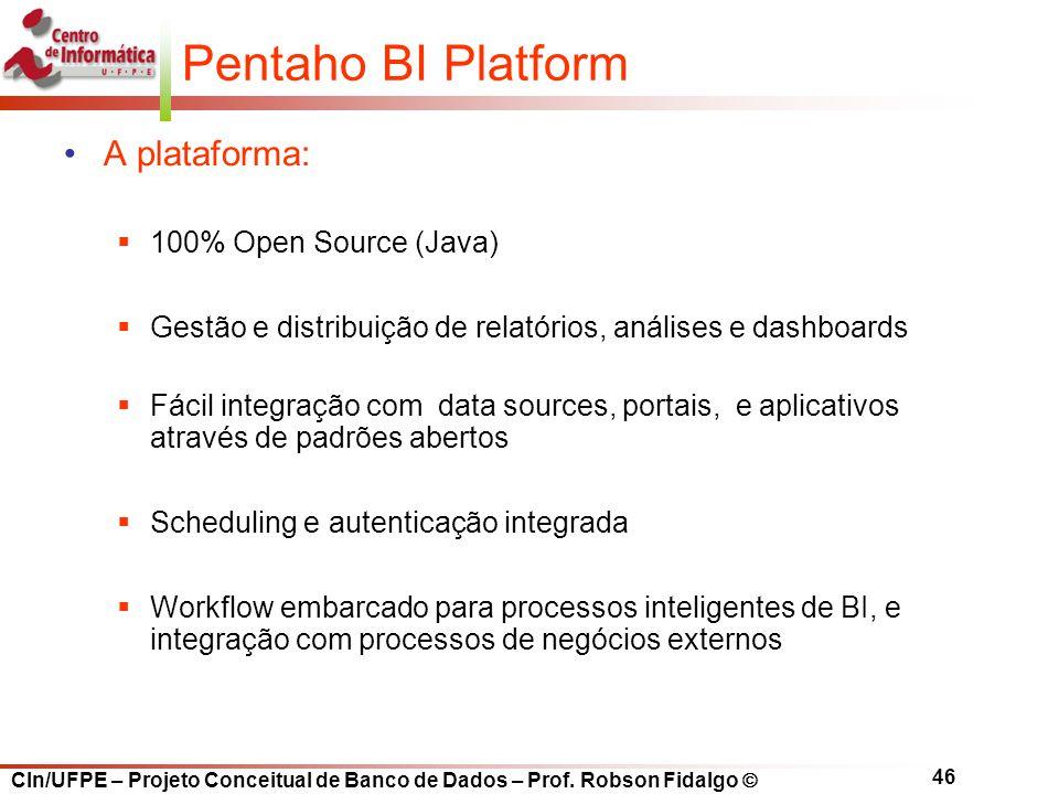 CIn/UFPE – Projeto Conceitual de Banco de Dados – Prof. Robson Fidalgo  46 Pentaho BI Platform A plataforma:  100% Open Source (Java)  Gestão e dis