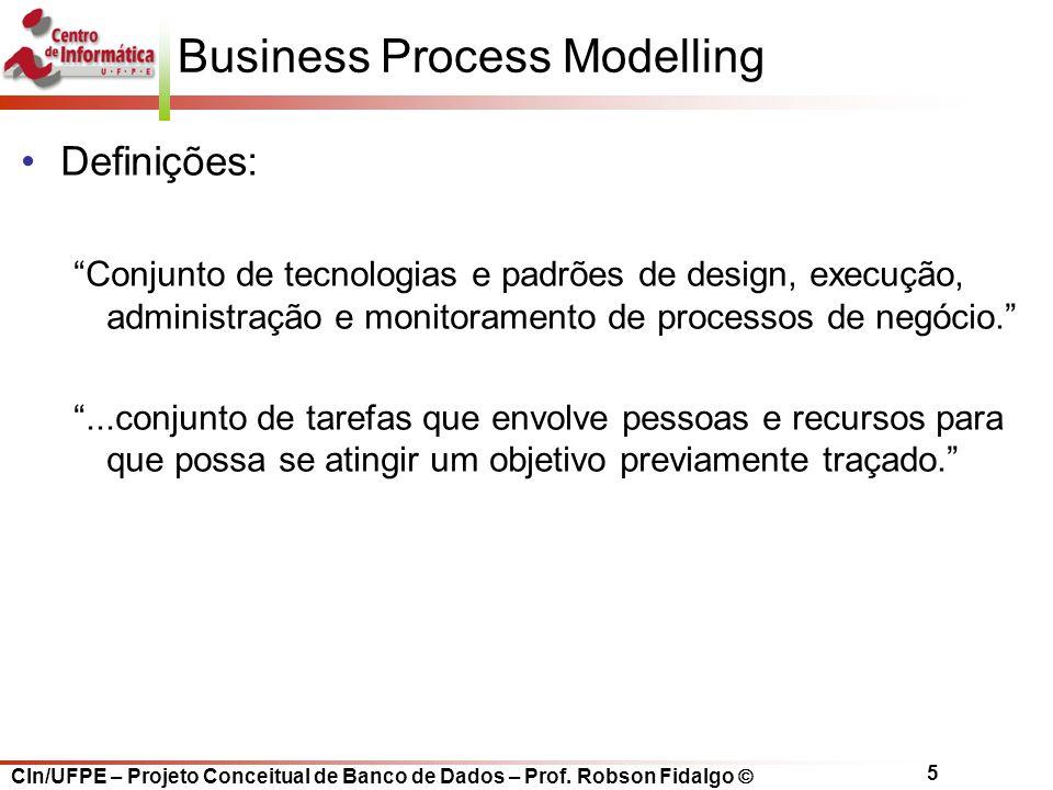 "CIn/UFPE – Projeto Conceitual de Banco de Dados – Prof. Robson Fidalgo  5 Business Process Modelling Definições: ""Conjunto de tecnologias e padrões d"