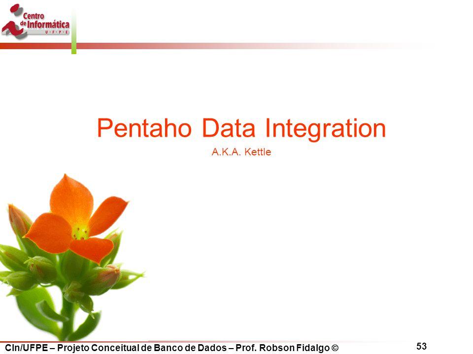 CIn/UFPE – Projeto Conceitual de Banco de Dados – Prof. Robson Fidalgo  53 Pentaho Data Integration A.K.A. Kettle