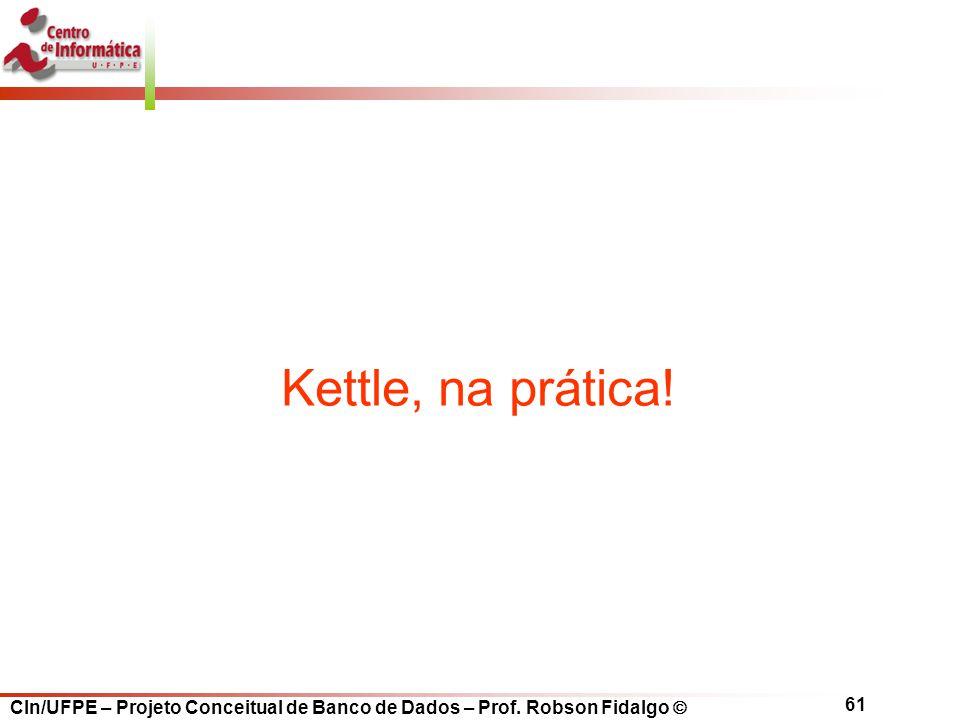 CIn/UFPE – Projeto Conceitual de Banco de Dados – Prof. Robson Fidalgo  61 Kettle, na prática!
