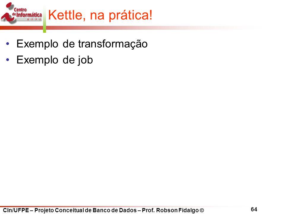 CIn/UFPE – Projeto Conceitual de Banco de Dados – Prof. Robson Fidalgo  64 Kettle, na prática! Exemplo de transformação Exemplo de job