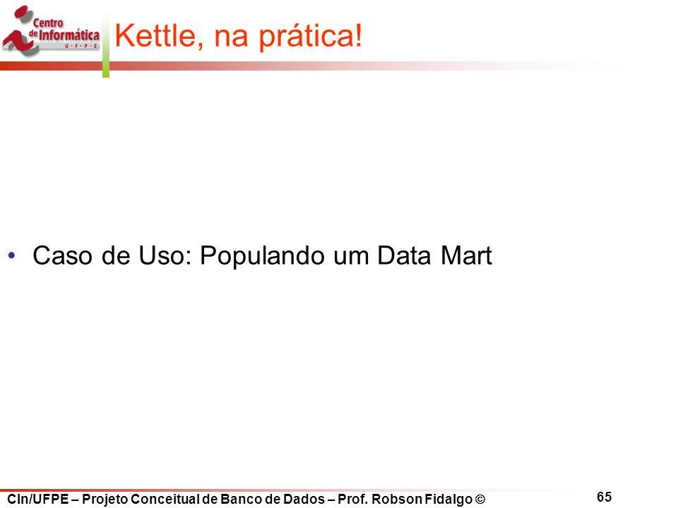 CIn/UFPE – Projeto Conceitual de Banco de Dados – Prof. Robson Fidalgo  65 Kettle, na prática! Caso de Uso: Populando um Data Mart