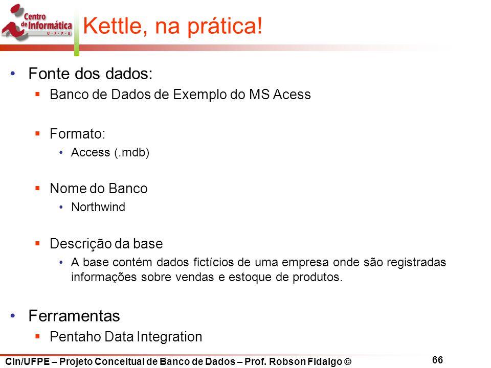 CIn/UFPE – Projeto Conceitual de Banco de Dados – Prof. Robson Fidalgo  66 Kettle, na prática! Fonte dos dados:  Banco de Dados de Exemplo do MS Ace