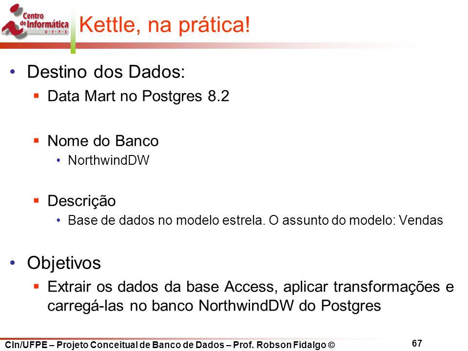 CIn/UFPE – Projeto Conceitual de Banco de Dados – Prof. Robson Fidalgo  67 Kettle, na prática! Destino dos Dados:  Data Mart no Postgres 8.2  Nome