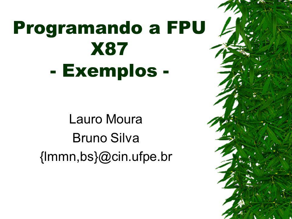Programando a FPU X87 - Exemplos - Lauro Moura Bruno Silva {lmmn,bs}@cin.ufpe.br