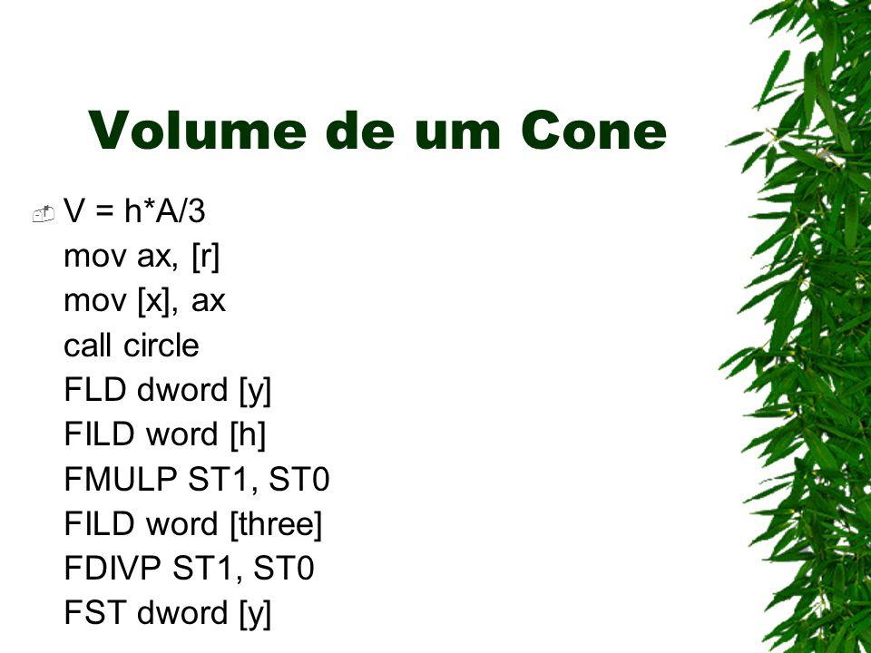 Volume de um Cone  V = h*A/3 mov ax, [r] mov [x], ax call circle FLD dword [y] FILD word [h] FMULP ST1, ST0 FILD word [three] FDIVP ST1, ST0 FST dword [y]