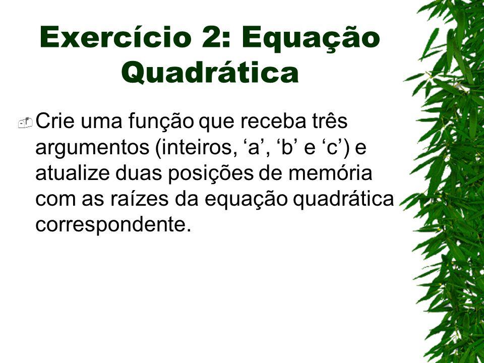 Exercício 2: Equação Quadrática  Crie uma função que receba três argumentos (inteiros, 'a', 'b' e 'c') e atualize duas posições de memória com as raízes da equação quadrática correspondente.