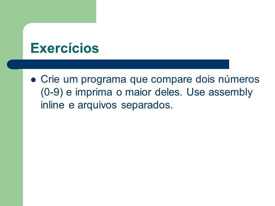 Exercícios Crie um programa que compare dois números (0-9) e imprima o maior deles. Use assembly inline e arquivos separados.