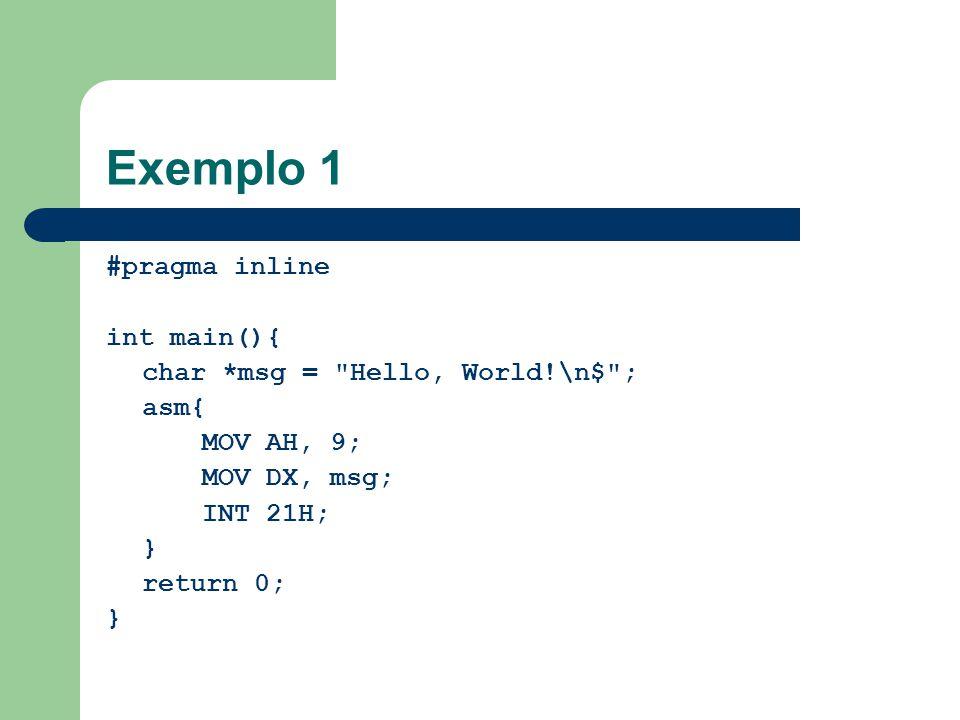 Exemplo 1 #pragma inline int main(){ char *msg = Hello, World!\n$ ; asm{ MOV AH, 9; MOV DX, msg; INT 21H; } return 0; }