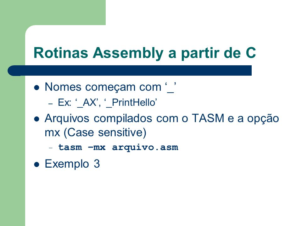 Rotinas Assembly a partir de C Nomes começam com '_' – Ex: '_AX', '_PrintHello' Arquivos compilados com o TASM e a opção mx (Case sensitive) – tasm –mx arquivo.asm Exemplo 3
