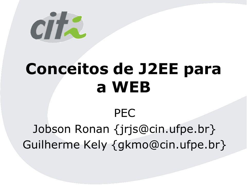 Conceitos de J2EE para a WEB PEC Jobson Ronan {jrjs@cin.ufpe.br} Guilherme Kely {gkmo@cin.ufpe.br}