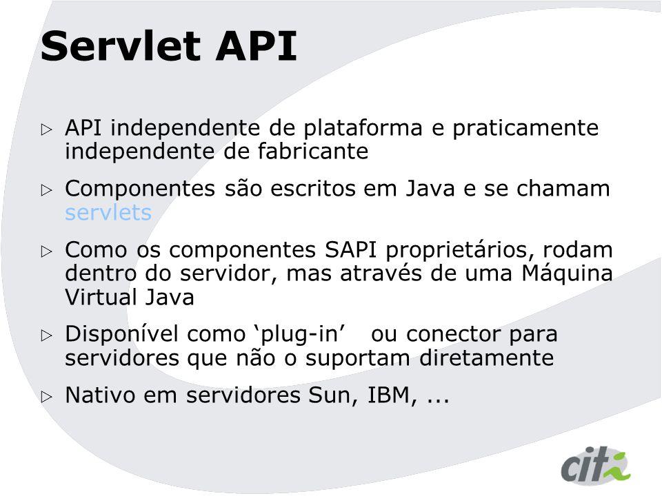 Servlet API  API independente de plataforma e praticamente independente de fabricante  Componentes são escritos em Java e se chamam servlets  Como os componentes SAPI proprietários, rodam dentro do servidor, mas através de uma Máquina Virtual Java  Disponível como 'plug-in' ou conector para servidores que não o suportam diretamente  Nativo em servidores Sun, IBM,...