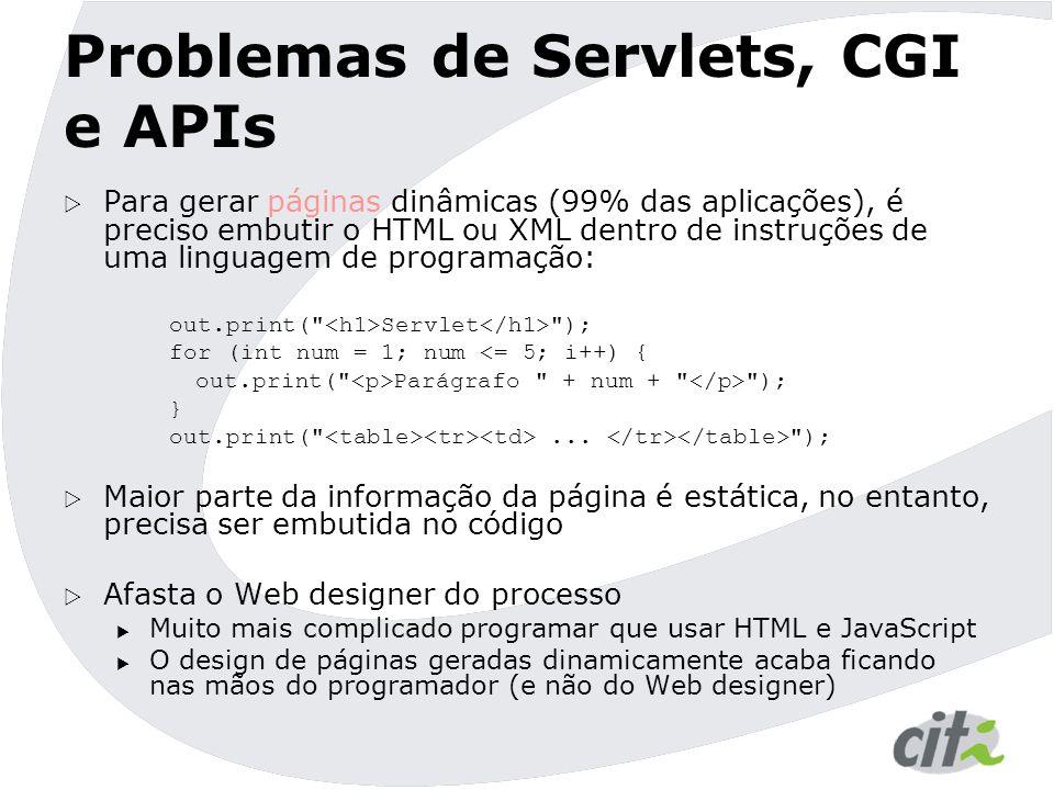 Problemas de Servlets, CGI e APIs  Para gerar páginas dinâmicas (99% das aplicações), é preciso embutir o HTML ou XML dentro de instruções de uma linguagem de programação: out.print( Servlet ); for (int num = 1; num <= 5; i++) { out.print( Parágrafo + num + ); } out.print( ...