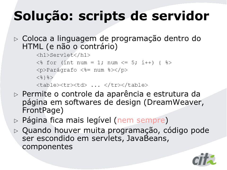 Solução: scripts de servidor  Coloca a linguagem de programação dentro do HTML (e não o contrário) Servlet Parágrafo...  Permite o controle da aparê