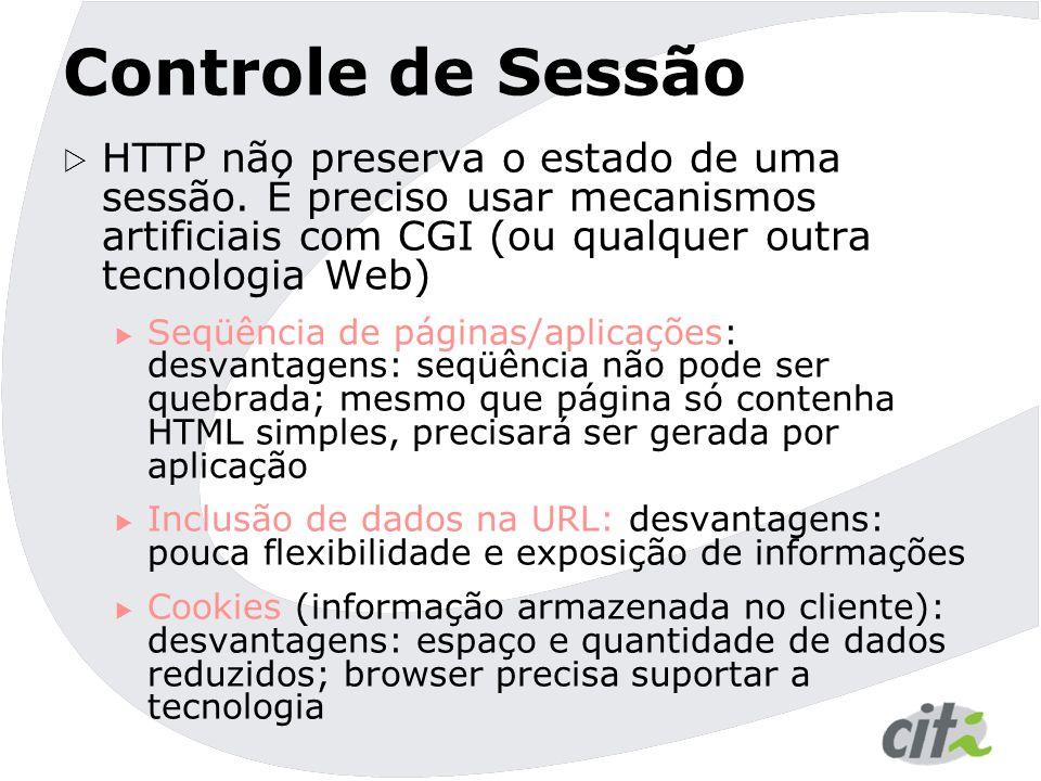 Controle de Sessão  HTTP não preserva o estado de uma sessão. É preciso usar mecanismos artificiais com CGI (ou qualquer outra tecnologia Web)  Seqü