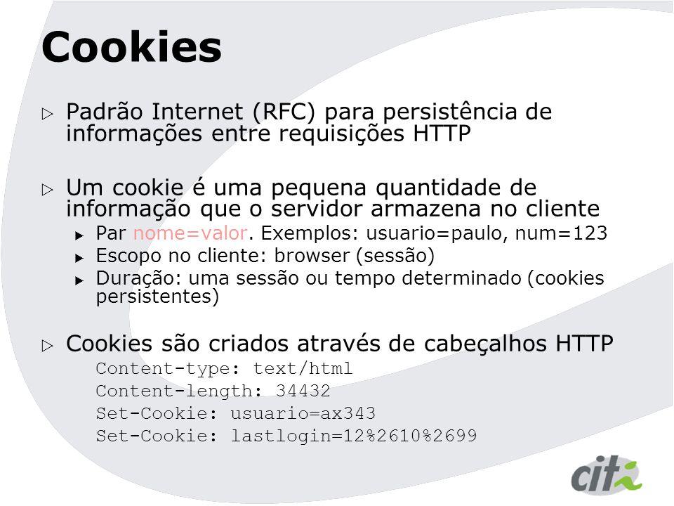 Cookies  Padrão Internet (RFC) para persistência de informações entre requisições HTTP  Um cookie é uma pequena quantidade de informação que o servidor armazena no cliente  Par nome=valor.