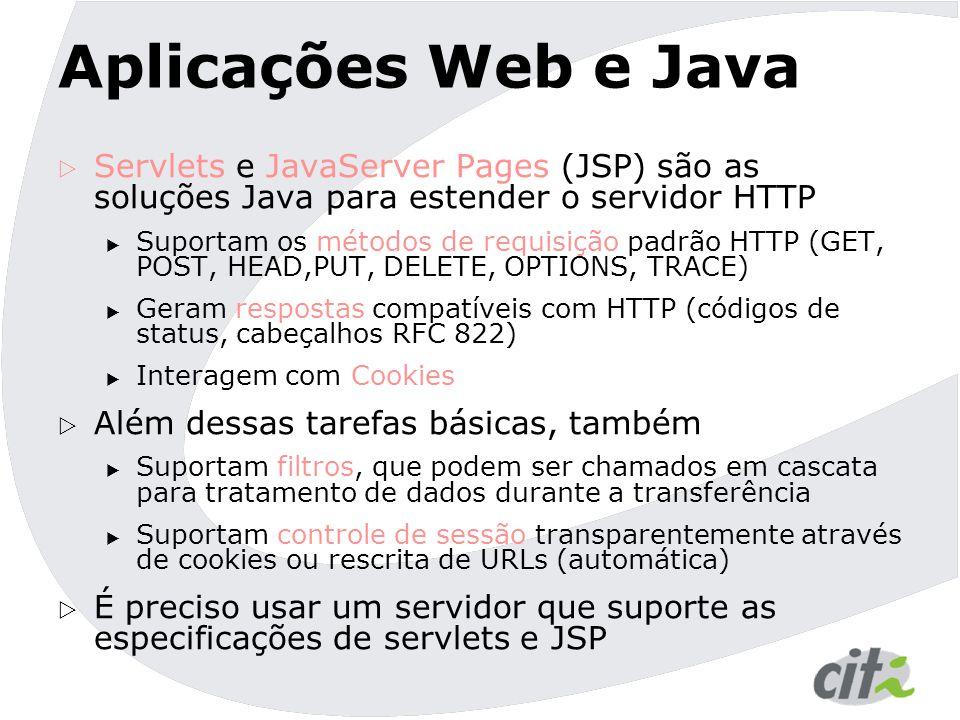 Aplicações Web e Java  Servlets e JavaServer Pages (JSP) são as soluções Java para estender o servidor HTTP  Suportam os métodos de requisição padrão HTTP (GET, POST, HEAD,PUT, DELETE, OPTIONS, TRACE)  Geram respostas compatíveis com HTTP (códigos de status, cabeçalhos RFC 822)  Interagem com Cookies  Além dessas tarefas básicas, também  Suportam filtros, que podem ser chamados em cascata para tratamento de dados durante a transferência  Suportam controle de sessão transparentemente através de cookies ou rescrita de URLs (automática)  É preciso usar um servidor que suporte as especificações de servlets e JSP