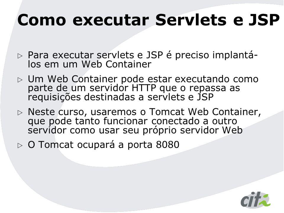 Como executar Servlets e JSP  Para executar servlets e JSP é preciso implantá- los em um Web Container  Um Web Container pode estar executando como parte de um servidor HTTP que o repassa as requisições destinadas a servlets e JSP  Neste curso, usaremos o Tomcat Web Container, que pode tanto funcionar conectado a outro servidor como usar seu próprio servidor Web  O Tomcat ocupará a porta 8080