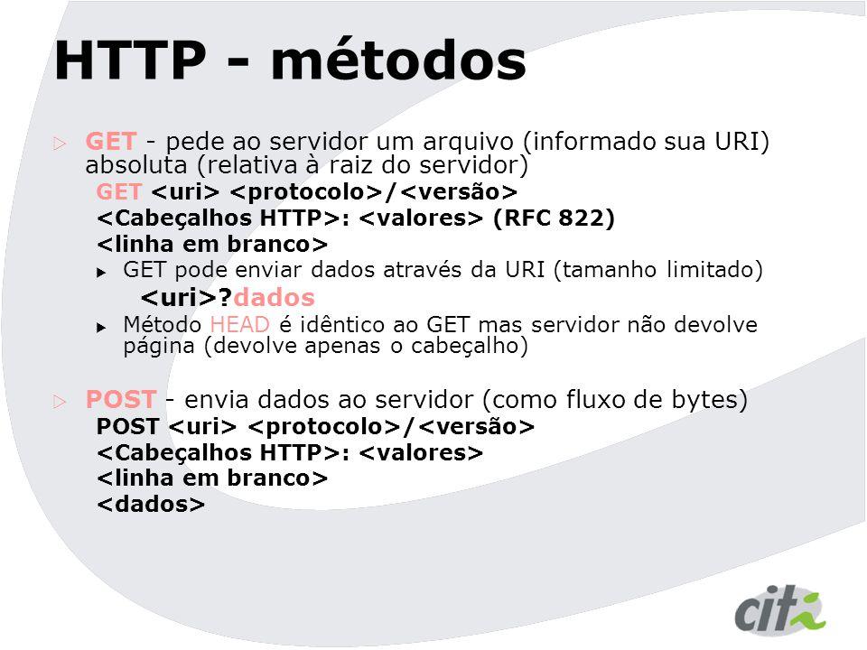 HTTP - métodos  GET - pede ao servidor um arquivo (informado sua URI) absoluta (relativa à raiz do servidor) GET / : (RFC 822)  GET pode enviar dados através da URI (tamanho limitado) ?dados  Método HEAD é idêntico ao GET mas servidor não devolve página (devolve apenas o cabeçalho)  POST - envia dados ao servidor (como fluxo de bytes) POST / :
