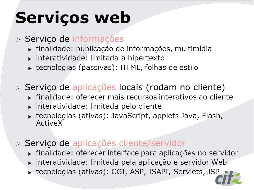 Serviços web  Serviço de informações  finalidade: publicação de informações, multimídia  interatividade: limitada a hipertexto  tecnologias (passivas): HTML, folhas de estilo  Serviço de aplicações locais (rodam no cliente)  finalidade: oferecer mais recursos interativos ao cliente  interatividade: limitada pelo cliente  tecnologias (ativas): JavaScript, applets Java, Flash, ActiveX  Serviço de aplicações cliente/servidor  finalidade: oferecer interface para aplicações no servidor  interatividade: limitada pela aplicação e servidor Web  tecnologias (ativas): CGI, ASP, ISAPI, Servlets, JSP