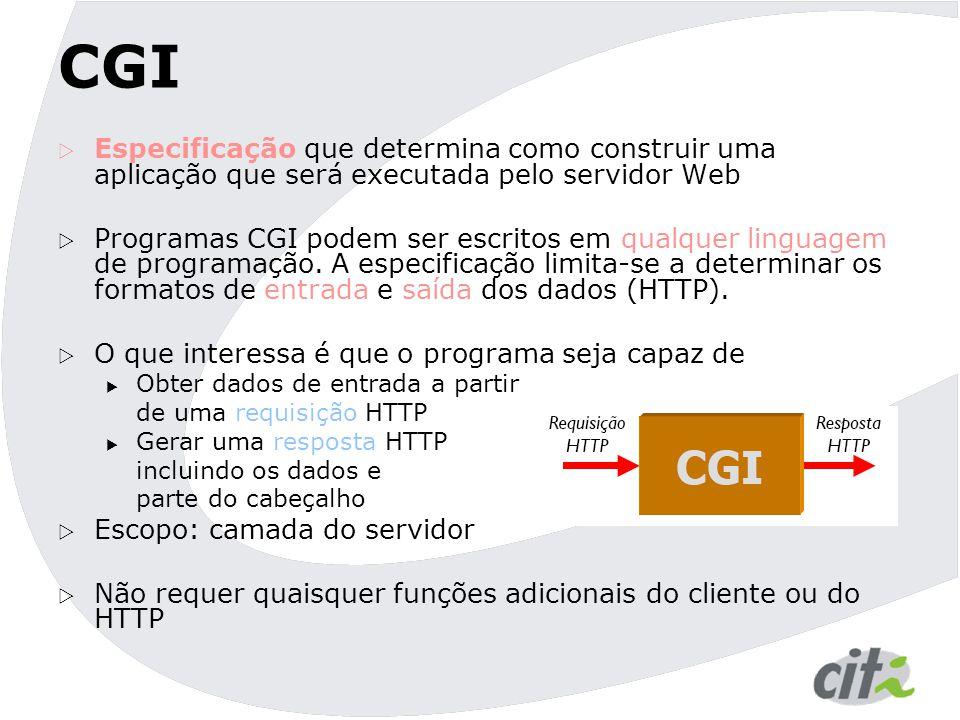CGI  Especificação que determina como construir uma aplicação que será executada pelo servidor Web  Programas CGI podem ser escritos em qualquer linguagem de programação.
