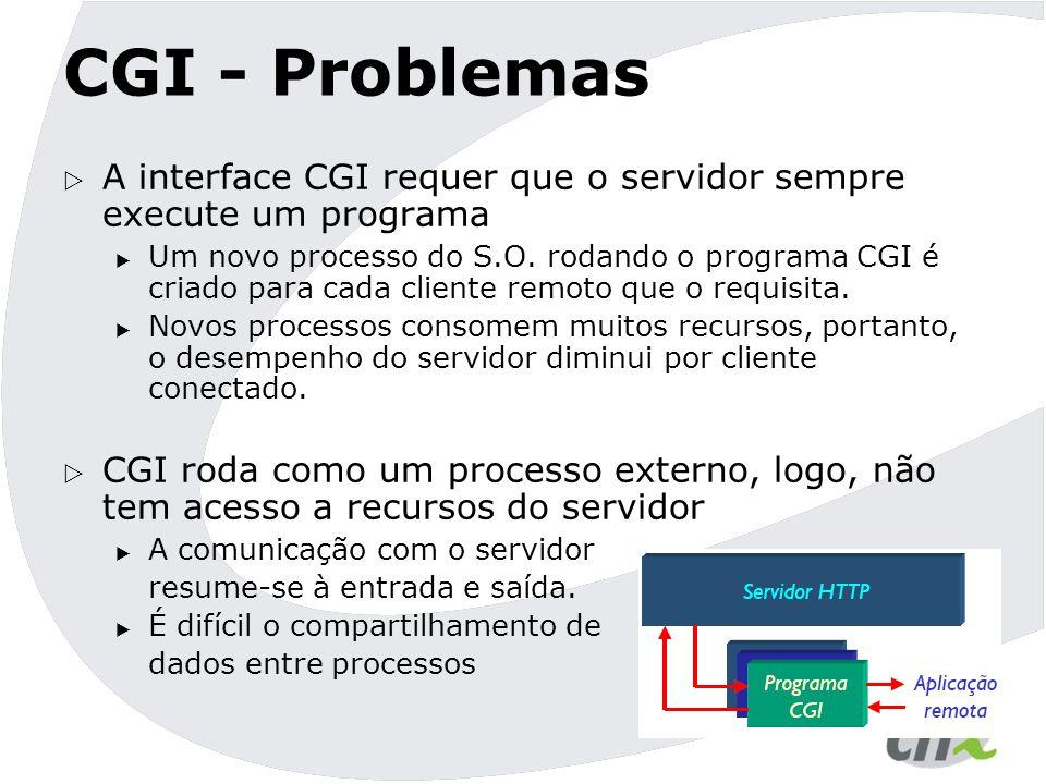 CGI - Problemas  A interface CGI requer que o servidor sempre execute um programa  Um novo processo do S.O. rodando o programa CGI é criado para cad