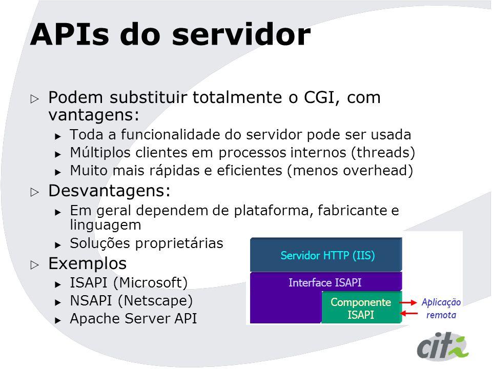 APIs do servidor  Podem substituir totalmente o CGI, com vantagens:  Toda a funcionalidade do servidor pode ser usada  Múltiplos clientes em processos internos (threads)  Muito mais rápidas e eficientes (menos overhead)  Desvantagens:  Em geral dependem de plataforma, fabricante e linguagem  Soluções proprietárias  Exemplos  ISAPI (Microsoft)  NSAPI (Netscape)  Apache Server API