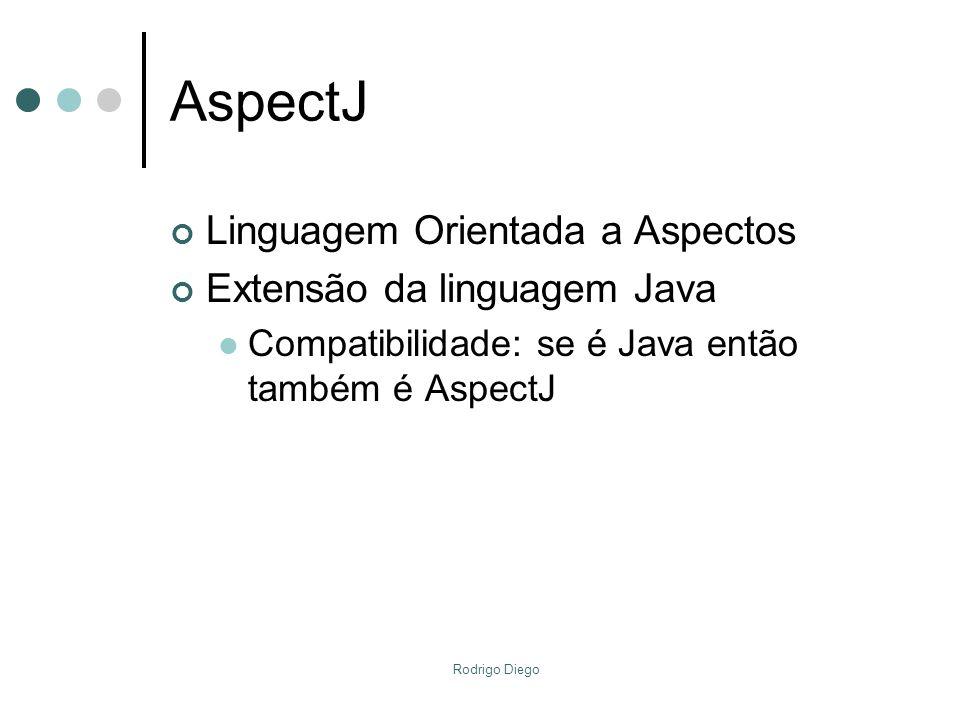 Rodrigo Diego AspectJ Linguagem Orientada a Aspectos Extensão da linguagem Java Compatibilidade: se é Java então também é AspectJ