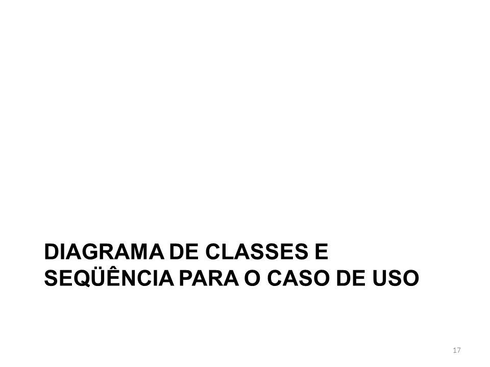 DIAGRAMA DE CLASSES E SEQÜÊNCIA PARA O CASO DE USO 17