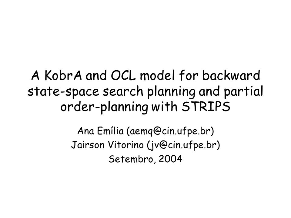 A KobrA and OCL model for backward state-space search planning and partial order-planning with STRIPS Ana Emília (aemq@cin.ufpe.br) Jairson Vitorino (jv@cin.ufpe.br) Setembro, 2004