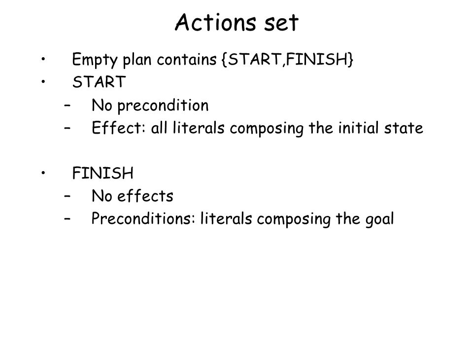 Actions set Empty plan contains {START,FINISH} START –No precondition –Effect: all literals composing the initial state FINISH –No effects –Preconditions: literals composing the goal