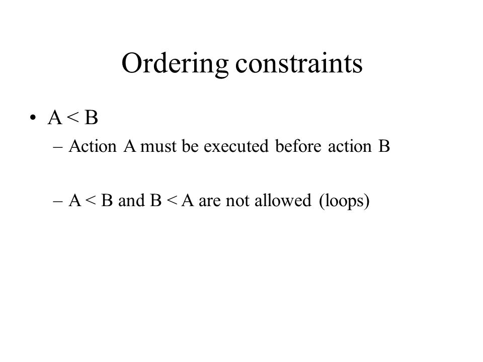 Ordering constraints A < B –Action A must be executed before action B –A < B and B < A are not allowed (loops)