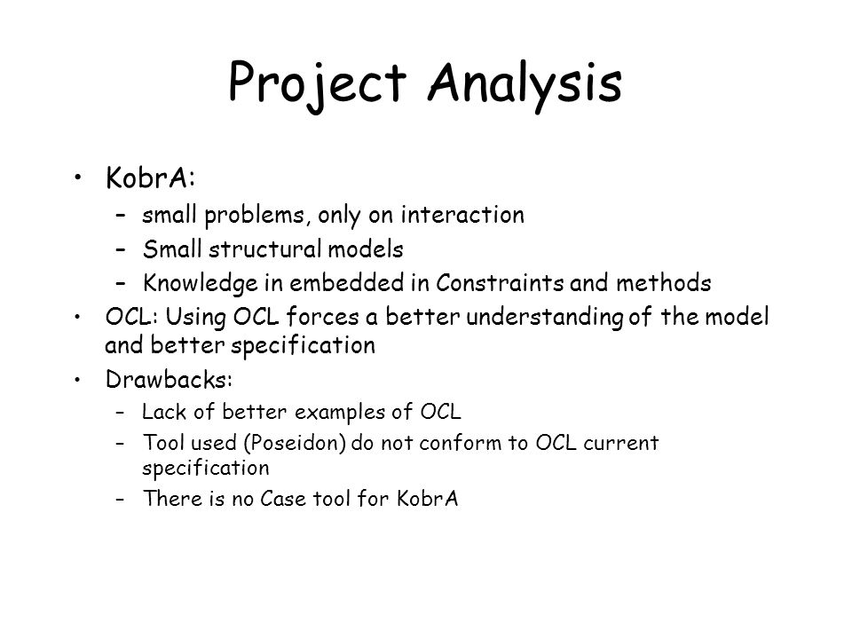 Project Analysis KobrA: –small problems, only on interaction –Small structural models –Knowledge in embedded in Constraints and methods OCL: Using OCL forces a better understanding of the model and better specification Drawbacks: –Lack of better examples of OCL –Tool used (Poseidon) do not conform to OCL current specification –There is no Case tool for KobrA