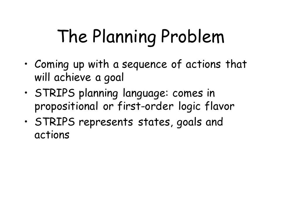 The Planning Problem Coming up with a sequence of actions that will achieve a goal STRIPS planning language: comes in propositional or first-order logic flavor STRIPS represents states, goals and actions