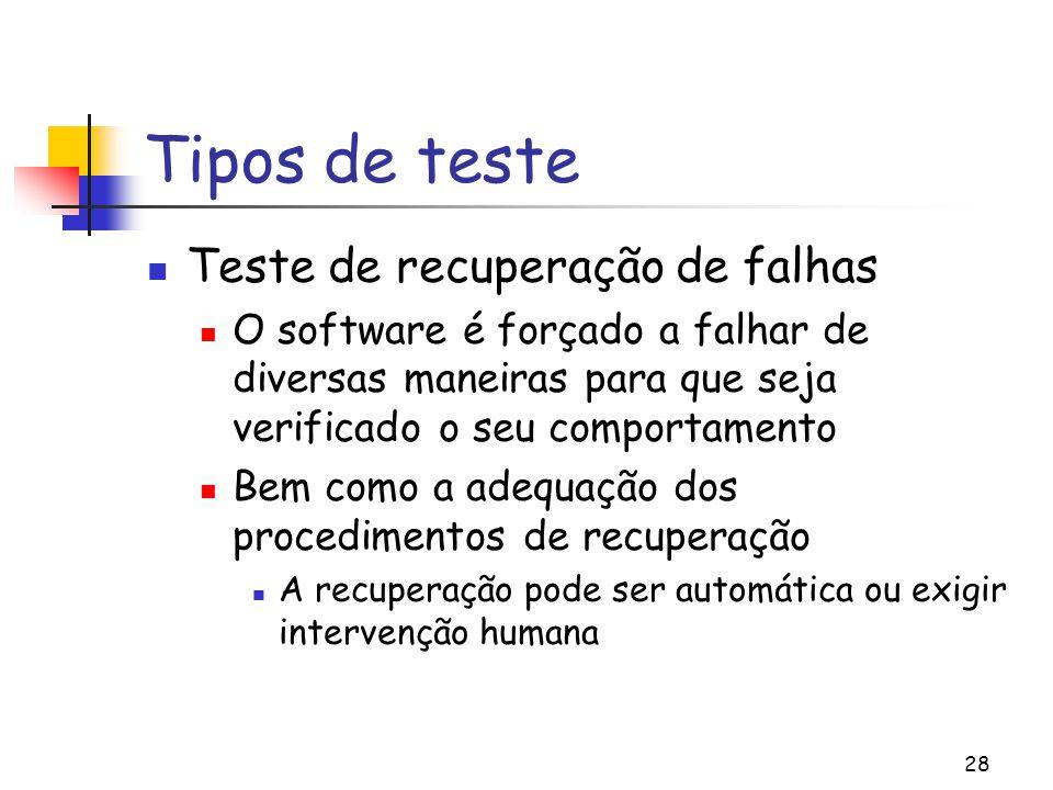 28 Tipos de teste Teste de recuperação de falhas O software é forçado a falhar de diversas maneiras para que seja verificado o seu comportamento Bem c