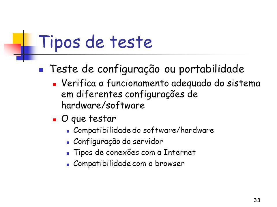 33 Tipos de teste Teste de configuração ou portabilidade Verifica o funcionamento adequado do sistema em diferentes configurações de hardware/software