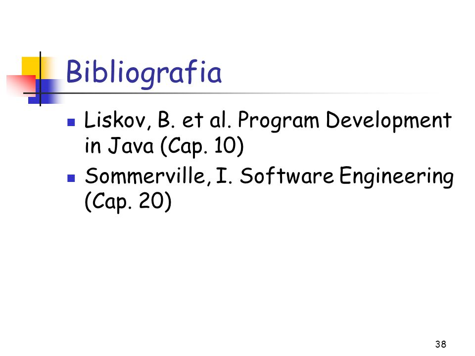 38 Bibliografia Liskov, B. et al. Program Development in Java (Cap. 10) Sommerville, I. Software Engineering (Cap. 20)