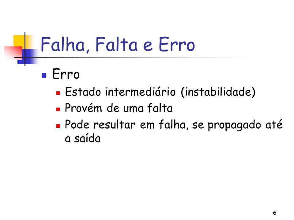 6 Falha, Falta e Erro Erro Estado intermediário (instabilidade) Provém de uma falta Pode resultar em falha, se propagado até a saída