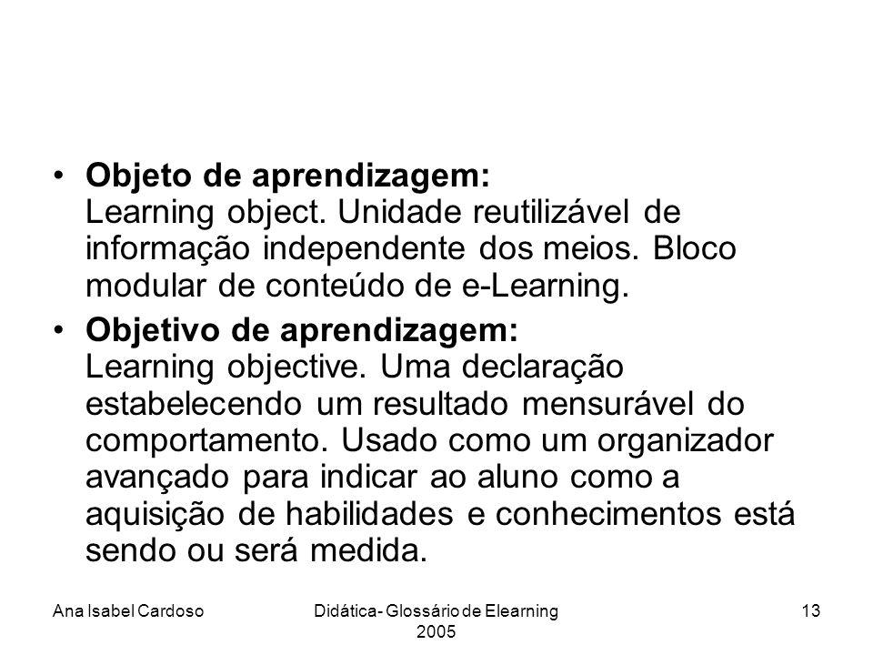 Ana Isabel CardosoDidática- Glossário de Elearning 2005 13 Objeto de aprendizagem: Learning object.