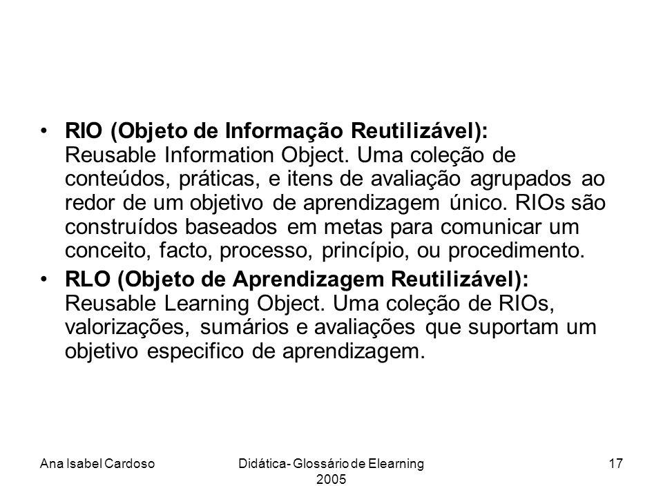 Ana Isabel CardosoDidática- Glossário de Elearning 2005 17 RIO (Objeto de Informação Reutilizável): Reusable Information Object.
