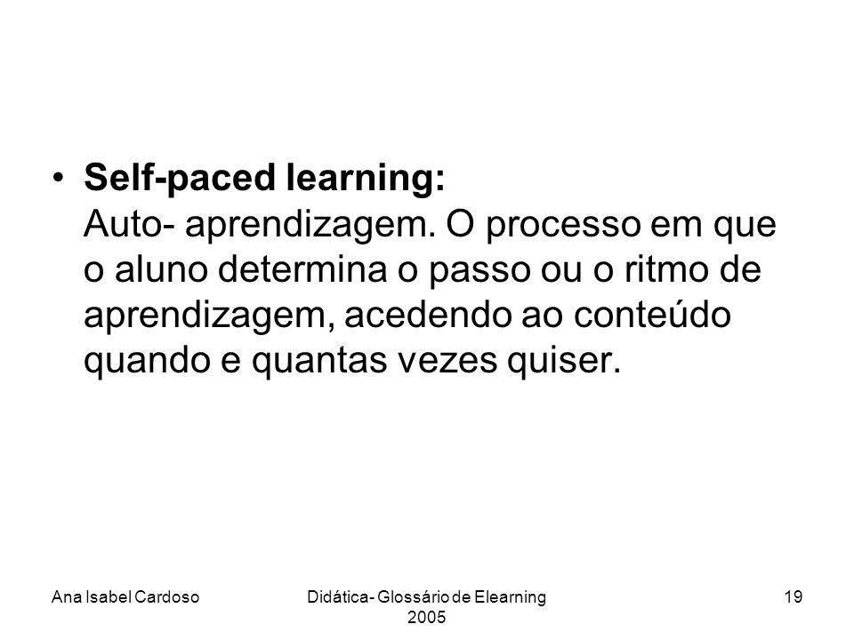 Ana Isabel CardosoDidática- Glossário de Elearning 2005 19 Self-paced learning: Auto- aprendizagem.