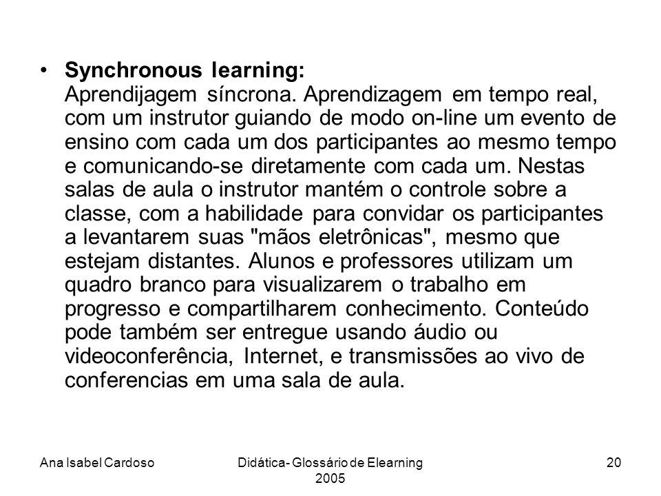 Ana Isabel CardosoDidática- Glossário de Elearning 2005 20 Synchronous learning: Aprendijagem síncrona.